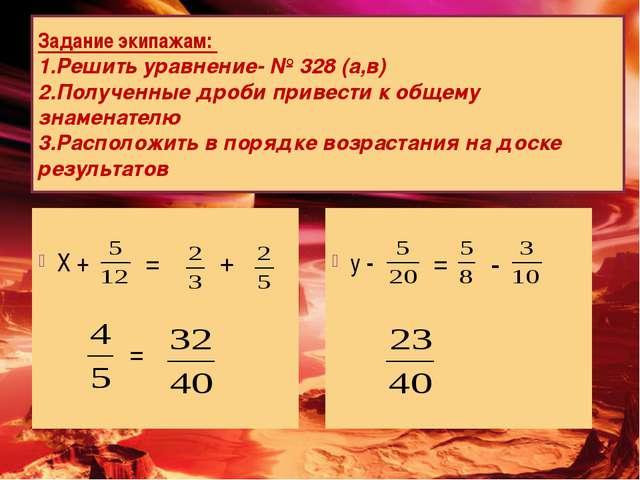 Задание экипажам: Решить уравнение- № 328 (а,в) Полученные дроби привести к...