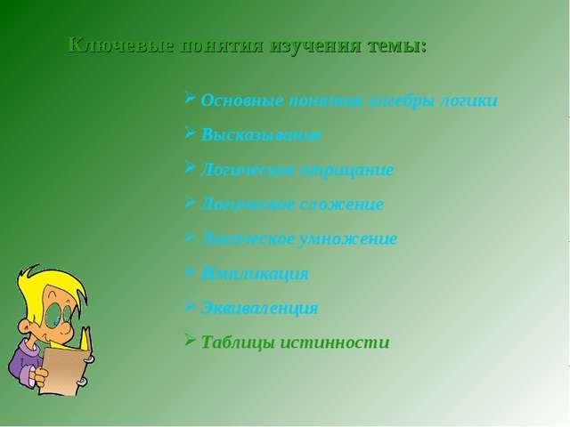 Ключевые понятия изучения темы: Основные понятия алгебры логики Высказывание...