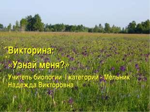 Викторина: «Узнай меня?» Учитель биологии I категории - Мельник Надежда Викто