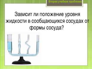 Вторая учебная проблема: Зависит ли положение уровня жидкости в сообщающихся