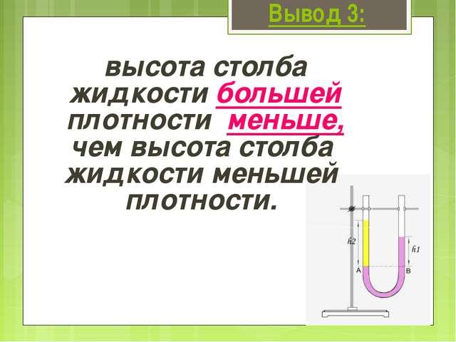 Вывод 3: высота столба жидкости большей плотности меньше, чем высота столба ж...