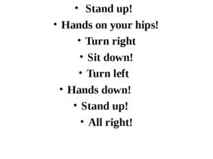 Stand up!	 Hands on your hips!	 Turn right Sit down! Turn left Hands down! S
