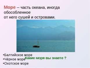 Море – часть океана, иногда обособленное от него сушей и островами. Какие мор