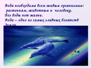 Вода необходима всем живым организмам: растениям, животным и человеку. Без во