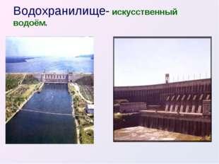Водохранилище- искусственный водоём.