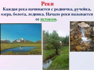 Реки Каждая река начинается с родничка, ручейка, озера, болота, ледника. Нача