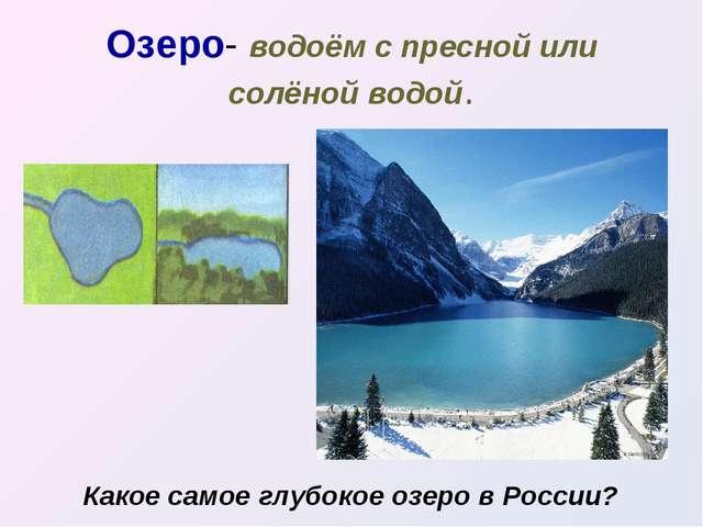 Озеро- водоём с пресной или солёной водой. Какое самое глубокое озеро в России?