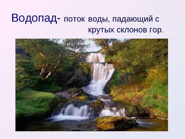 Водопад- поток воды, падающий с крутых склонов гор.