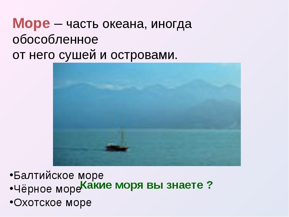 Море – часть океана, иногда обособленное от него сушей и островами. Какие мор...