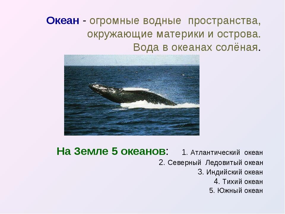 Океан - огромные водные пространства, окружающие материки и острова. Вода в о...