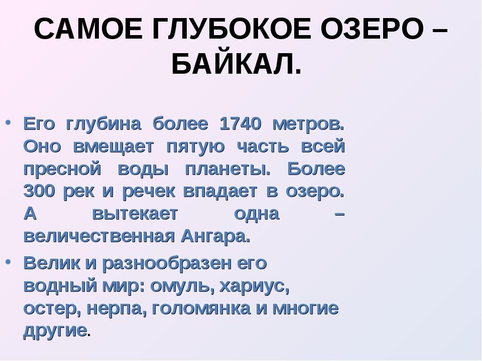 САМОЕ ГЛУБОКОЕ ОЗЕРО – БАЙКАЛ. Его глубина более 1740 метров. Оно вмещает пят...