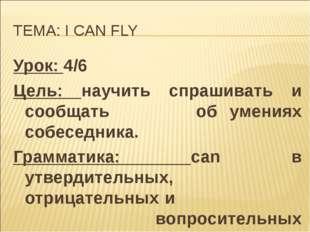ТЕМА: I CAN FLY Урок: 4/6 Цель: научить спрашивать и сообщать  об умениях со