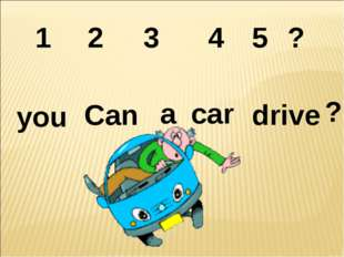 2 1 3 4 ? you 5 Can a car drive ?