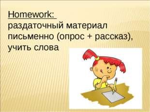 Homework: раздаточный материал письменно (опрос + рассказ), учить слова