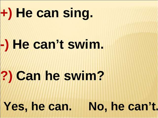 +) He can sing. -) He can't swim. ?) Can he swim? Yes, he can. No, he can't.