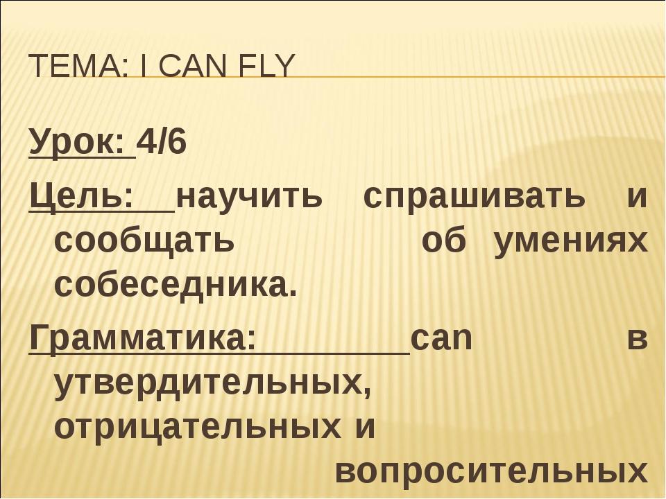 ТЕМА: I CAN FLY Урок: 4/6 Цель: научить спрашивать и сообщать  об умениях со...