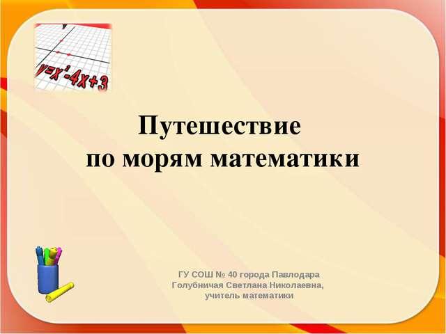 Путешествие по морям математики ГУ СОШ № 40 города Павлодара Голубничая Светл...