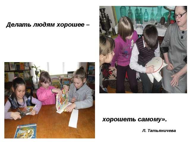 Делать людям хорошее – хорошеть самому». Л. Татьяничева
