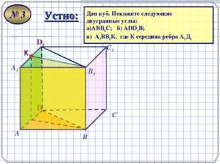. - D А В С А1 D1 С1 В1 Устно: Дан куб. Покажите следующие двугранные углы: а