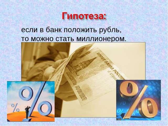 если в банк положить рубль, то можно стать миллионером.