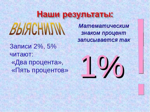 Математическим знаком процент записывается так 1% Записи 2%, 5% читают: «Два...