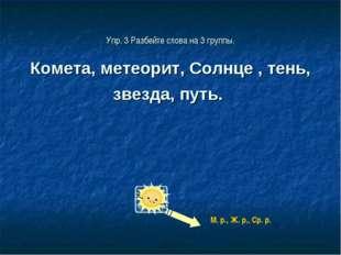 Упр. 3 Разбейте слова на 3 группы. Комета, метеорит, Солнце , тень, звезда, п