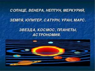 СОЛНЦЕ, ВЕНЕРА, НЕПТУН, МЕРКУРИЙ, ЗЕМЛЯ, ЮПИТЕР, САТУРН, УРАН, МАРС. ЗВЕЗДА,