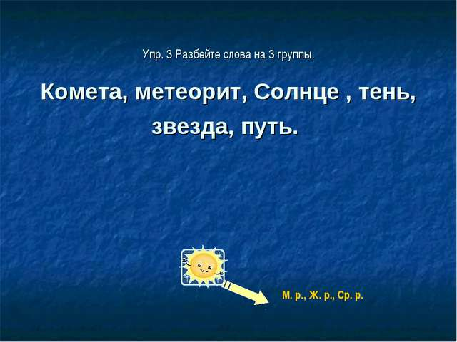 Упр. 3 Разбейте слова на 3 группы. Комета, метеорит, Солнце , тень, звезда, п...