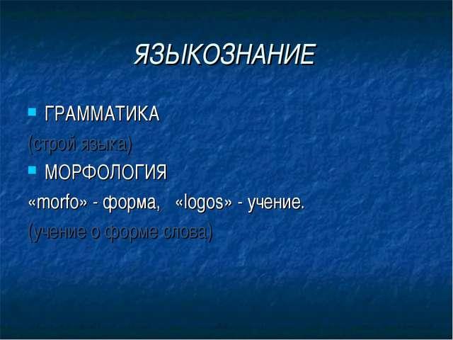 ЯЗЫКОЗНАНИЕ ГРАММАТИКА (строй языка) МОРФОЛОГИЯ «morfo» - форма, «logos» - уч...