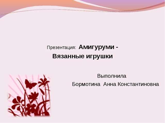 Презентация: Амигуруми - Вязанные игрушки   Выполнила Бормотина Анн...
