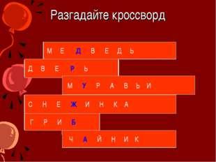 Разгадайте кроссворд М Е Д В Е Д Ь Д В Е Р Ь М У Р А В Ь И С Н Е Ж И Н К А Г