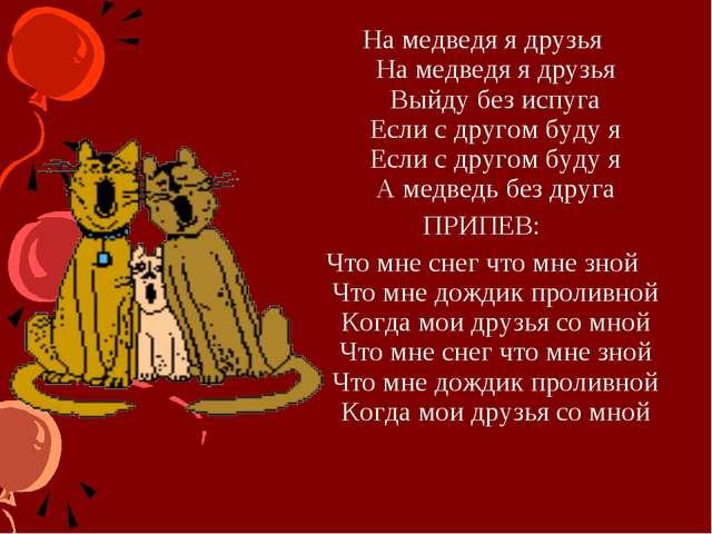 На медведя я друзья На медведя я друзья Выйду без испуга Если с другом буду я...