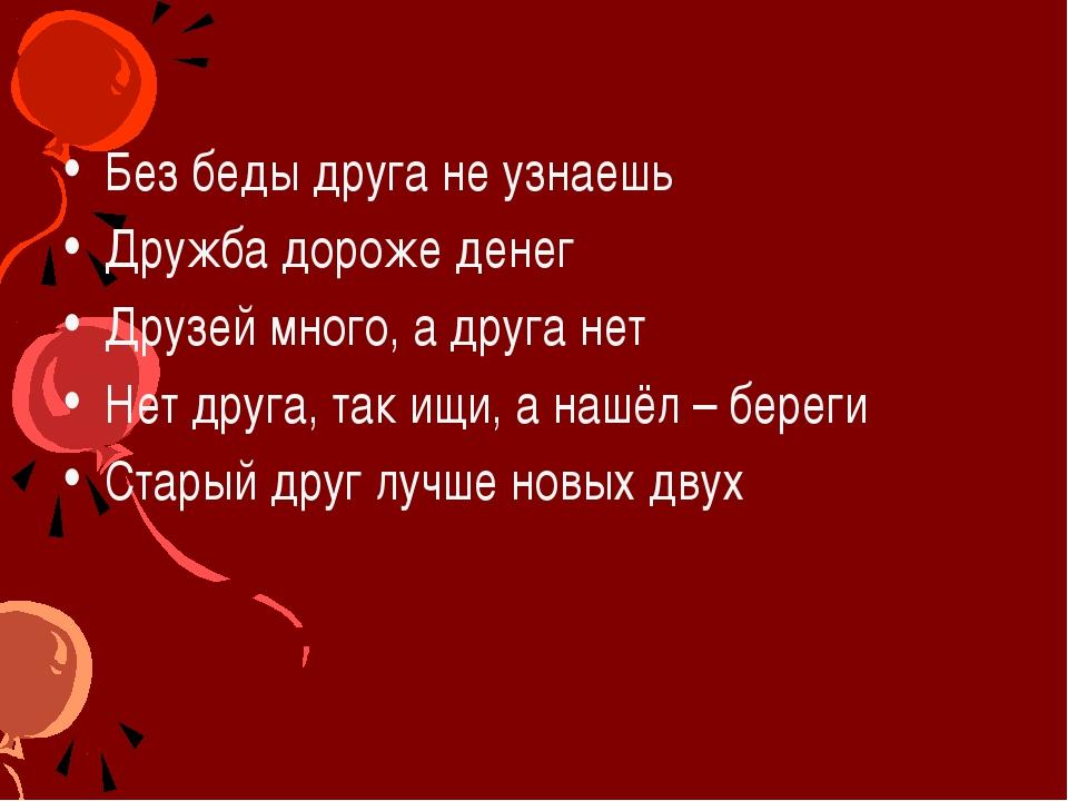 Без беды друга не узнаешь Дружба дороже денег Друзей много, а друга нет Нет д...