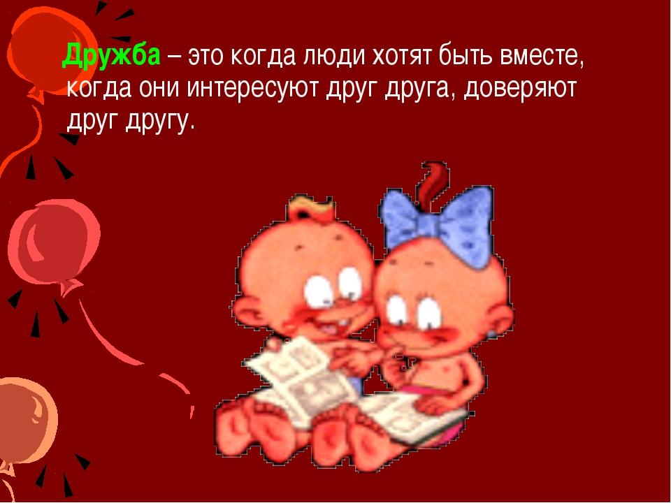 Дружба – это когда люди хотят быть вместе, когда они интересуют друг друга,...