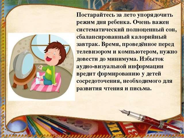 Постарайтесь за лето упорядочить режим дня ребенка. Очень важен систематическ...