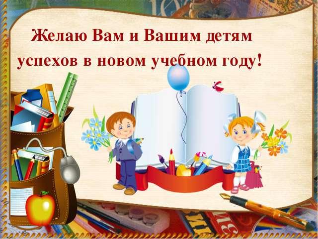 Желаю Вам и Вашим детям успехов в новом учебном году!