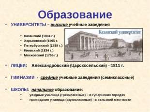 Образование УНИВЕРСИТЕТЫ – высшие учебные заведения Казанский (1804 г.) Харьк