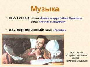 Музыка М.И. Глинка: опера «Жизнь за царя («Иван Сусанин»), опера «Руслан и Лю