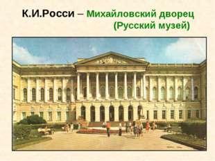 К.И.Росси – Михайловский дворец (Русский музей)