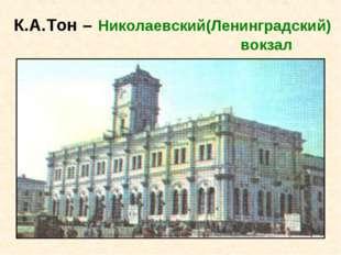 К.А.Тон – Николаевский(Ленинградский) вокзал