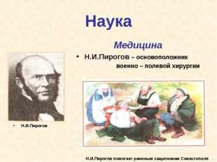 Наука Н.И.Пирогов Медицина Н.И.Пирогов – основоположник военно – полевой хиру