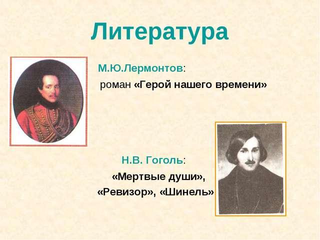 Литература М.Ю.Лермонтов: роман «Герой нашего времени» Н.В. Гоголь: «Мертвые...