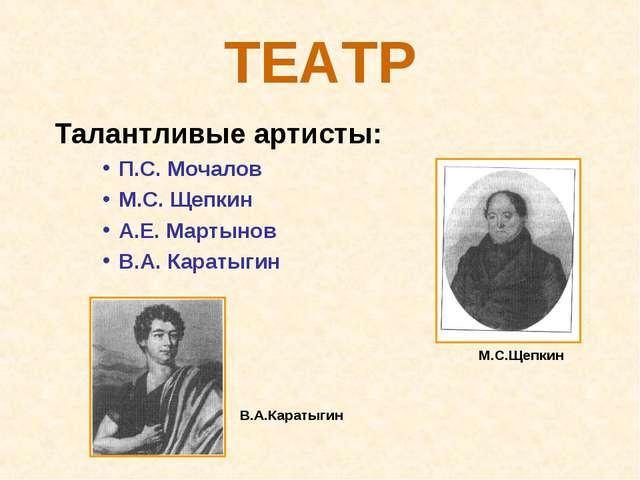 ТЕАТР Талантливые артисты: П.С. Мочалов М.С. Щепкин А.Е. Мартынов В.А. Караты...