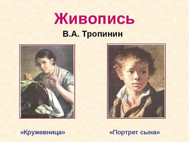 Живопись В.А. Тропинин «Кружевница» «Портрет сына»