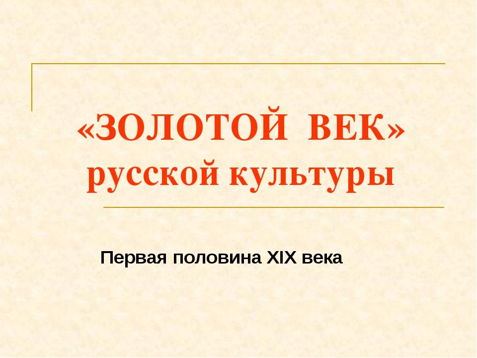 «ЗОЛОТОЙ ВЕК» русской культуры Первая половина XIX века