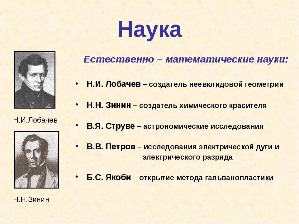 Наука Н.И.Лобачев Н.Н.Зинин Естественно – математические науки: Н.И. Лобачев...