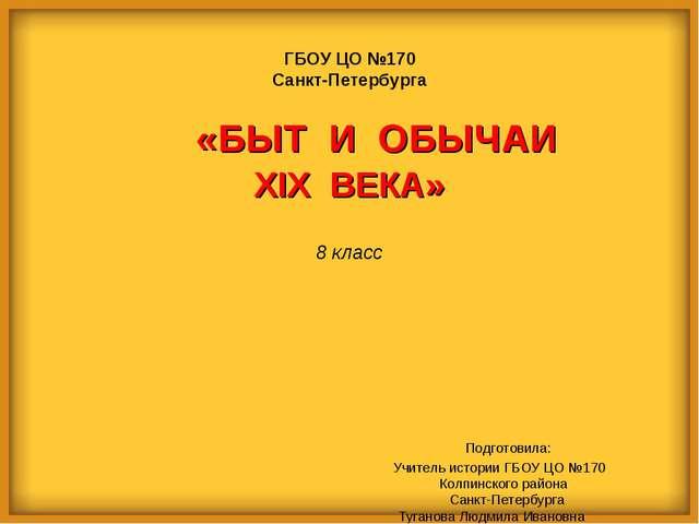ГБОУ ЦО №170 Санкт-Петербурга XIX ВЕКА» 8 класс      Подготовила: Учите...