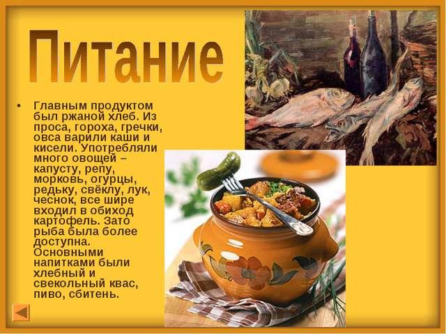 Главным продуктом был ржаной хлеб. Из проса, гороха, гречки, овса варили каши...