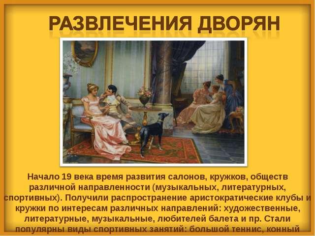 Начало 19 века время развития салонов, кружков, обществ различной направленно...