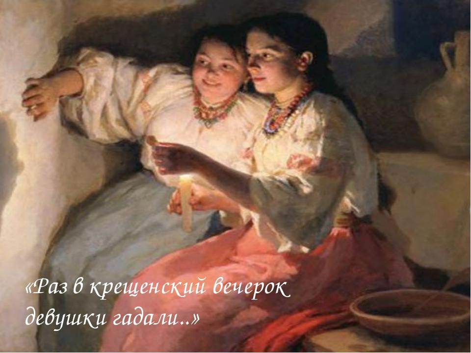 «Раз в крещенский вечерок девушки гадали..»